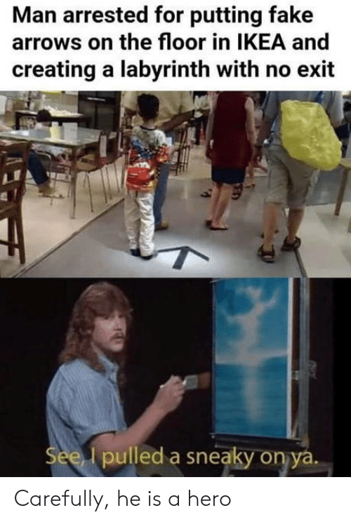Fake, Ikea, and Labyrinth: Man arrested for putting fake  arrows on the floor in IKEA and  creating a labyrinth with no exit  See pulled a sneaky onya Carefully, he is a hero