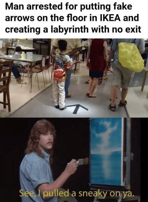 Arrows: Man arrested for putting fake  arrows on the floor in IKEA and  creating a labyrinth with no exit  pulled a sneaky on ya