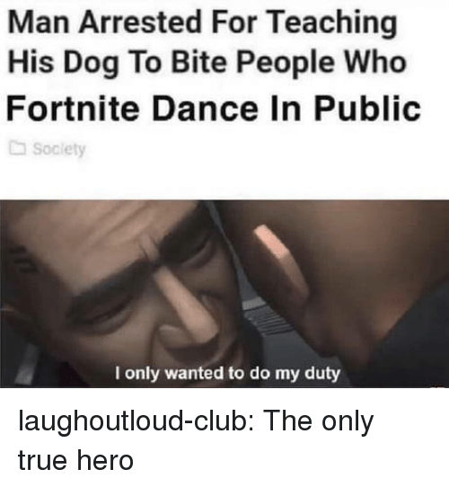 Club, True, and Tumblr: Man Arrested For Teaching  His Dog To Bite People Who  Fortnite Dance In Public  Society  I only wanted to do my duty laughoutloud-club:  The only true hero