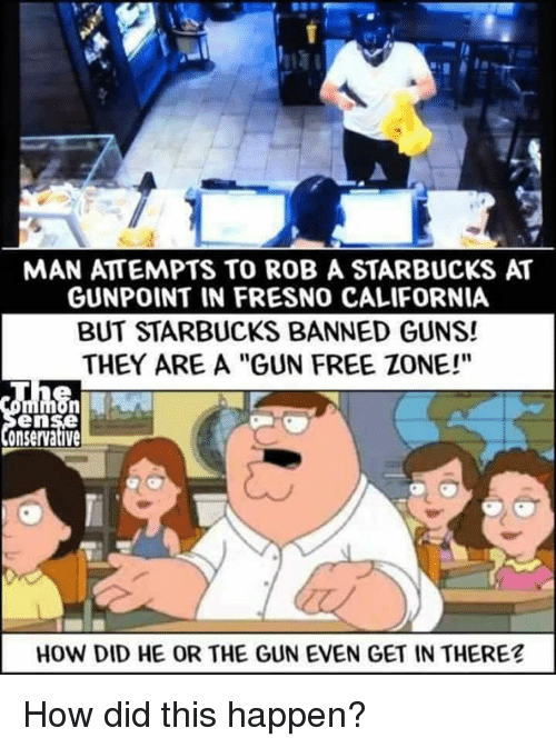 """Guns, Memes, and Starbucks: MAN ATTEMPTS TO ROB A STARBUCKS AT  GUNPOINT IN FRESNO CALIFORNIA  BUT STARBUCKS BANNED GUNS!  THEY ARE A """"GUN FREE ZONE!""""  en  onservative  HOW DID HE OR THE GUN EVEN GET IN THERE? How did this happen?"""