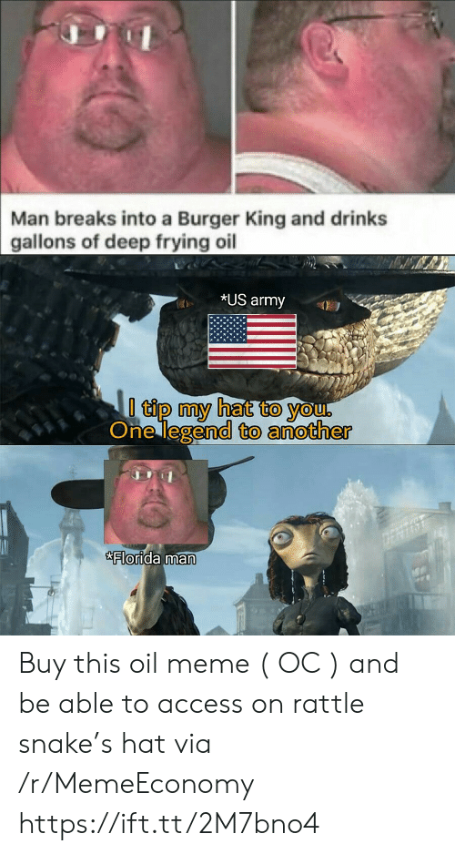 Burger King: Man breaks into a Burger King and drinks  gallons of deep frying oil  *US army  I tip my hat to you,  One legend to another  Florida man Buy this oil meme ( OC ) and be able to access on rattle snake's hat via /r/MemeEconomy https://ift.tt/2M7bno4