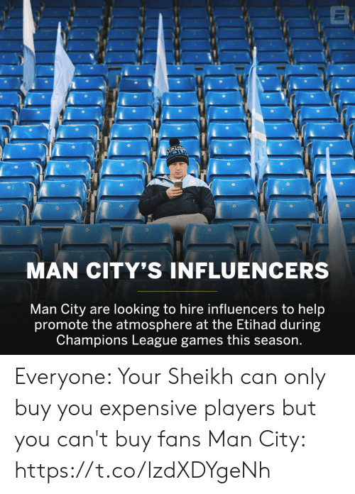 Champions League: MAN CITY'S INFLUENCERS  Man City are looking to hire influencers to help  promote the atmosphere at the Etihad during  Champions League games this season. Everyone: Your Sheikh can only buy you expensive players but you can't buy fans   Man City: https://t.co/IzdXDYgeNh