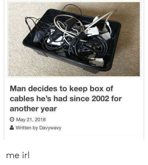 Irl, Me IRL, and Another: Man decides to keep box of  cables he's had since 2002 for  another year  O May 21, 2018  Written by Davywavy me irl