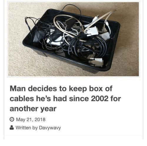 Another, Box, and May: Man decides to keep box of  cables he's had since 2002 for  another year  O May 21, 2018  Written by Davywavy