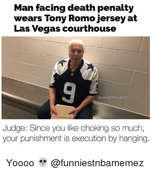 Nfl, Tony Romo, and Las Vegas: Man facing death penalty  wears Tony Romo jersey at  Las Vegas courthouse  @FUNNIESTNFLMEMES  Judge: Since you like choking so much  your punishment is execution by hanging Yoooo 💀 @funniestnbamemez
