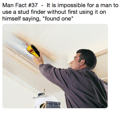 "Dank, 🤖, and One: Man Fact #37 - It is impossible for a man to  use a stud finder without first using it on  himself saying, ""found one"""