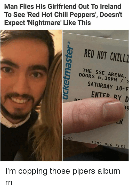 Copping: Man Flies His Girlfriend Out To Ireland  To See 'Red Hot Chili Peppers', Doesn't  Expect 'Nightmare' Like This  RED HOT CHILL  THE SSE ARENA,  DOORS 6.30PM /  SATURDAY 10-F  ENTED RY D  hg  7.50  INC BKG FEE I'm copping those pipers album rn