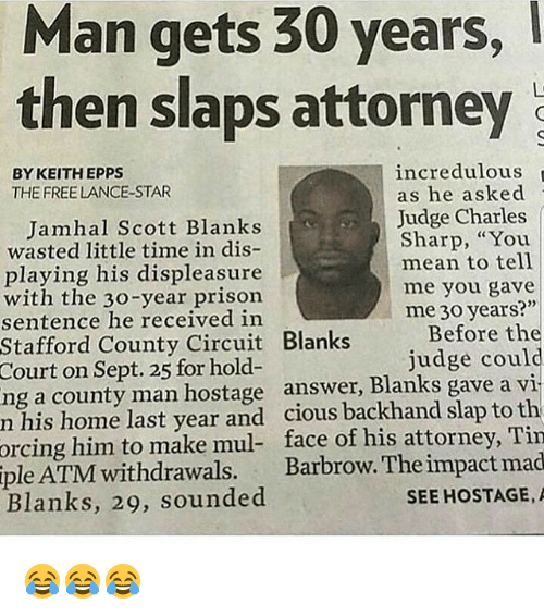 """Memes, Prison, and Free: Man  gets  30  years,  then slaps attorney  incredulous  as he asked  Judge Charles  Sharp, """"You  BY KEITH EPPS  THE FREE LANCE-STAR  Jamhal Scott Blanks  wasted little time in dis-  playing his displeasure  with the 30-year prison  sentence he received in  mean to tell  me you gave  me 30 years?""""  Before the  judge could  Stafford County Circuit Blanks  Court  on Sept. 25 for hold-  ng a county man hostage answer, Blanks gave a vi  n his home last year and cious backhand slap to th  face of his attorney, Tin  Barbrow. The impact mad  SEE HOSTAGE,A  orcing  him to make mul-  iple  ATM withdrawals.  Blanks, 29, sounded 😂😂😂"""