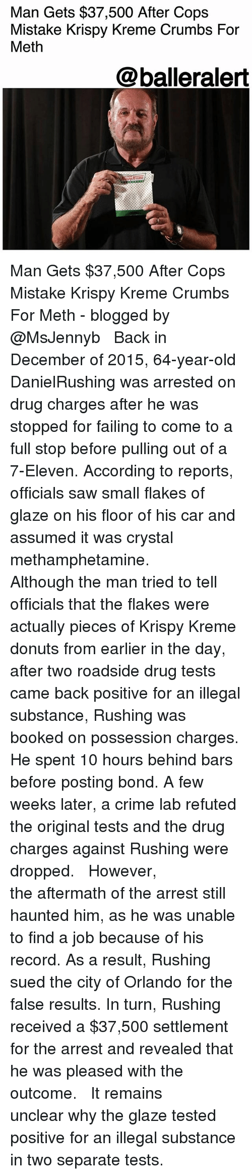glaze: Man Gets $37,500 After Cops  Mistake Krispy Kreme Crumbs For  Meth  @balleralert Man Gets $37,500 After Cops Mistake Krispy Kreme Crumbs For Meth - blogged by @MsJennyb ⠀⠀⠀⠀⠀⠀⠀ ⠀⠀⠀⠀⠀⠀⠀ Back in December of 2015, 64-year-old DanielRushing was arrested on drug charges after he was stopped for failing to come to a full stop before pulling out of a 7-Eleven. According to reports, officials saw small flakes of glaze on his floor of his car and assumed it was crystal methamphetamine. ⠀⠀⠀⠀⠀⠀⠀ ⠀⠀⠀⠀⠀⠀⠀ Although the man tried to tell officials that the flakes were actually pieces of Krispy Kreme donuts from earlier in the day, after two roadside drug tests came back positive for an illegal substance, Rushing was booked on possession charges. He spent 10 hours behind bars before posting bond. A few weeks later, a crime lab refuted the original tests and the drug charges against Rushing were dropped. ⠀⠀⠀⠀⠀⠀⠀ ⠀⠀⠀⠀⠀⠀⠀ However, the aftermath of the arrest still haunted him, as he was unable to find a job because of his record. As a result, Rushing sued the city of Orlando for the false results. In turn, Rushing received a $37,500 settlement for the arrest and revealed that he was pleased with the outcome. ⠀⠀⠀⠀⠀⠀⠀ ⠀⠀⠀⠀⠀⠀⠀ It remains unclear why the glaze tested positive for an illegal substance in two separate tests.