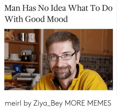 Dank, Memes, and Mood: Man Has No Idea What To Do  With Good Mood meirl by Ziya_Bey MORE MEMES