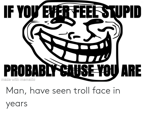 troll face: Man, have seen troll face in years