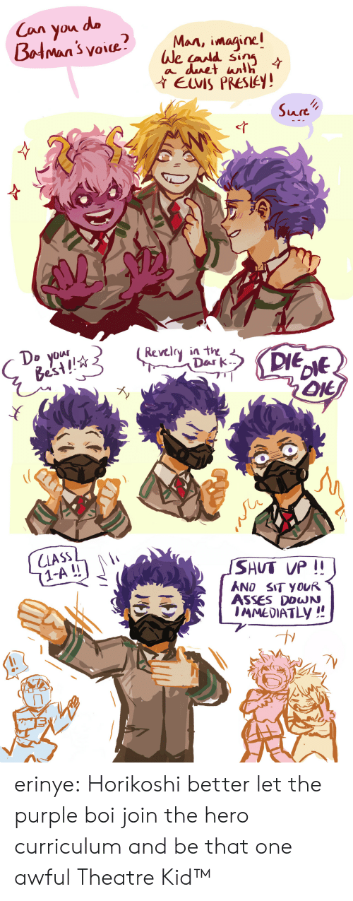 curriculum: Man, imaine  We cand sin  ile (ara  EUVIS PRESLEY!  Art   D yOw  Best!  Revclry in the  Dar k  ん  SHUT VP  ANO SIT YOUR  ASSES DOWN  1-A!! erinye: Horikoshi better let the purple boi join the hero curriculum and be that one awful Theatre Kid™