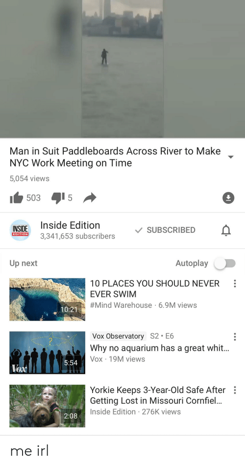 Work Meeting: Man in Suit Paddleboards Across River to Make  NYC Work Meeting on Time  5,054 views  INSIDE Inside Edition  SUBSCRIBED  3,341,653 subscribers  EDITION  Autoplay  Up next  10 PLACES YOU SHOULD NEVER  EVER SWIM  #Mind Warehouse . 6.9M views  10:21  Vox Observatory S2 E6  Why no aquarium has a great whit  Vox 19M views  5:54  Yorkie Keeps 3-Year-Old Safe After  Getting Lost in Missouri Cornfiel  Inside Edition 276K views  2:08 me irl