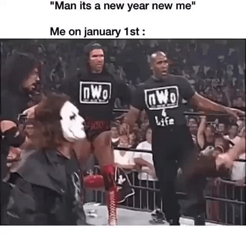 "nwo: ""Man its a new year new me""  Me on january 1st:  nWo"