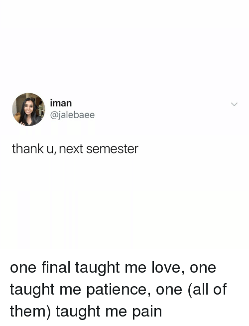 Love, Patience, and Relatable: man  @jalebaee  thank u, next semester one final taught me love, one taught me patience, one (all of them) taught me pain