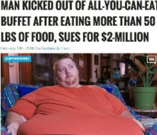 Food, Can, and Man: MAN KICKED OUT OF ALLYOU-CAN-EAT  BUFFET AFTER EATING MORE THAN 50  LBS OF FOOD, SUES FOR $2-MILLION