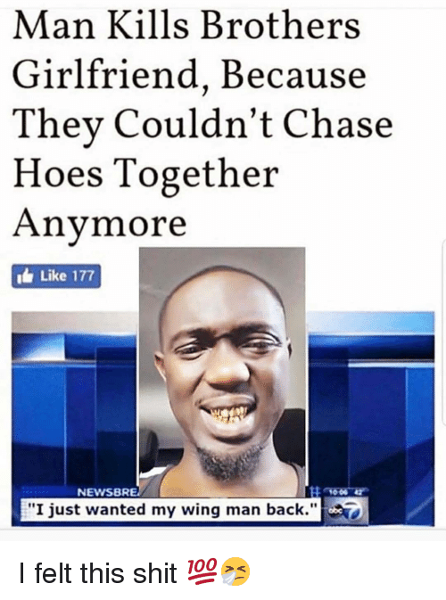 """Hoes, Memes, and Shit: Man Kills Brothers  Girlfriend, Because  Thev Couldn't Chase  Hoes Together  Anymore  i Like 177  NEWSBRE  """"I just wanted my wing man back."""" I felt this shit 💯🤧"""