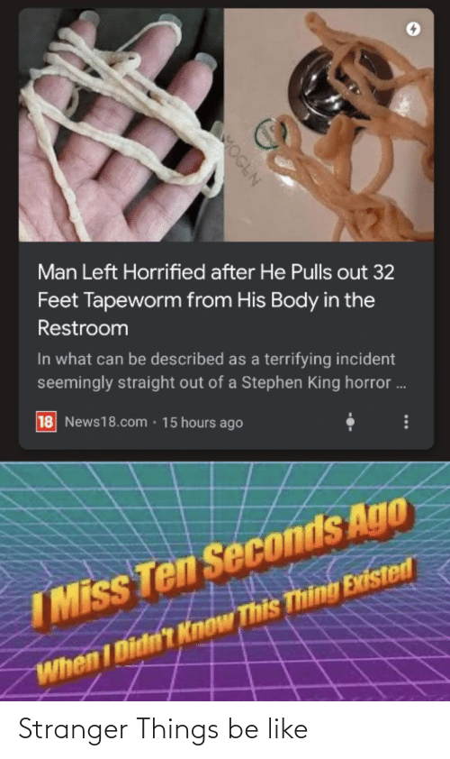 Be Like, Reddit, and Stephen: Man Left Horrified after He Pulls out 32  Feet Tapeworm from His Body in the  Restroom  In what can be described as a terrifying incident  seemingly straight out of a Stephen King horror .  18 News18.com · 15 hours ago  IMiss Ten Seconds Ago  When I Didn't Know This Thing Existed  MOGEN Stranger Things be like