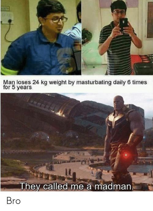Dank Memes, Man, and Masturbating: Man loses 24 kg weight by masturbating daily 6 times  for 5 years  Jhey called me a madman. Bro
