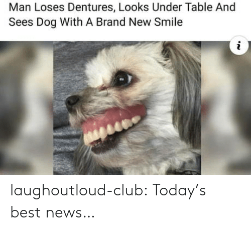 Todays: Man Loses Dentures, Looks Under Table And  Sees Dog With A Brand New Smile laughoutloud-club:  Today's best news…