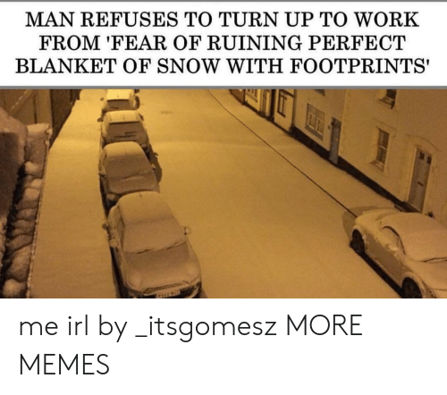Turn up: MAN REFUSES TO TURN UP TO WORK  FROM 'FEAR OF RUINING PERFECT  BLANKET OF SNOW WITH FOOTPRINTS' me irl by _itsgomesz MORE MEMES