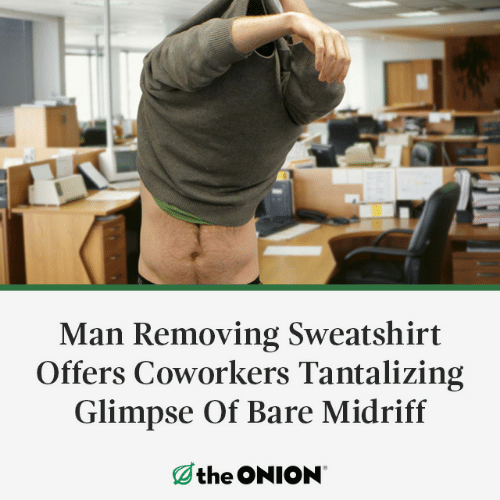 sweatshirt: Man Removing Sweatshirt  Offers Coworkers Tantalizing  Glimpse Of Bare Midriff  the ONION
