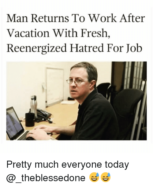 Fresh, Funny, and Work: Man Returns To Work After  Vacation With Fresh,  Reenergized Hatred For Job Pretty much everyone today @_theblessedone 😅😅