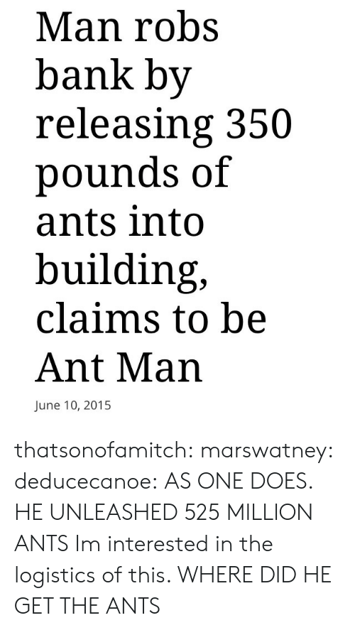 Holder: Man robs  bank by  releasing 350  pounds of  ants into  building,  claims to be  Ant Man  June 10, 2015 thatsonofamitch:  marswatney:  deducecanoe:  AS ONE DOES.          HE UNLEASHED 525 MILLION ANTS   Im interested in the logistics of this. WHERE DID HE GET THE ANTS