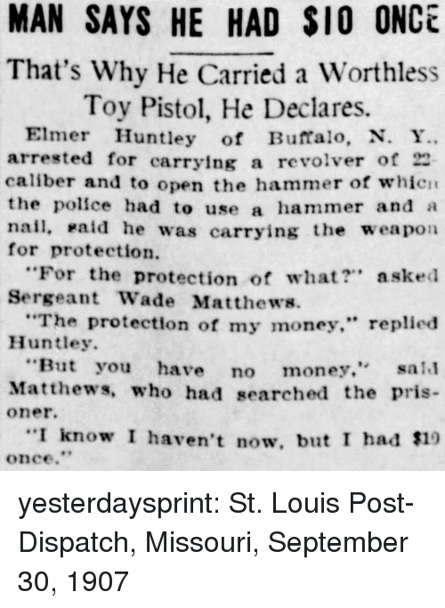 """Money, Police, and Tumblr: MAN SAYS HE HAD S10 ONCE  That's Why He Carried a Worthless  Toy Pistol, He Declares.  Elmer Huntley of Buffalo, N. Y  arrested for carrying a revlver of 22  caliber and to open the hammer of whicn  the police had to use a  nail, Haid he was carrying the weapon  for protection  hammer and a  """"For the protection of what? asked  Sergeant Wade Matthews.  The protection of my money."""" replied  Huntley.  But you have no money. sal  Matthews, who had searched the pris  oner.  I know I haven't now, but I had $19  once."""" yesterdaysprint:   St. Louis Post-Dispatch, Missouri, September 30, 1907"""