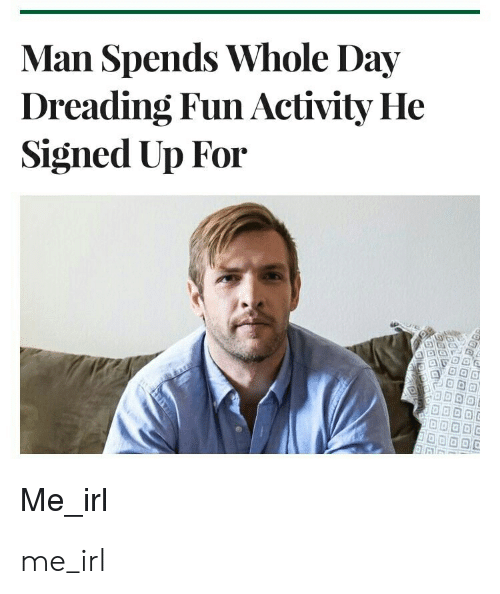 whole day: Man Spends Whole Day  Dreading Fun Activity He  Signed Up For  Me_irl me_irl