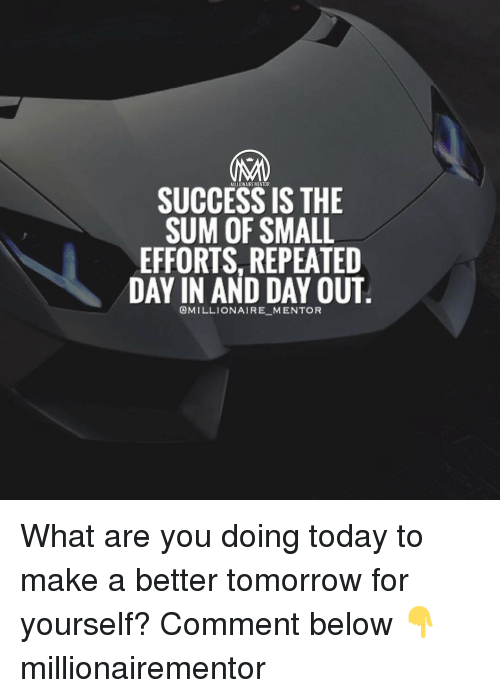 A Better Tomorrow: MAN  SUCCESS IS THE  SUM OF SMALL  EFFORTS, REPEATED  DAY IN AND DAY OUT  @MILLIONAIRE MENTOR What are you doing today to make a better tomorrow for yourself? Comment below 👇 millionairementor