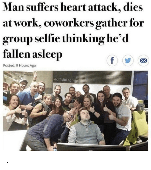 Coworkers: Man suffers heart attack, dies  at work, coworkers gather for  group selfie thinking he'd  fallen asleep  f  Posted: 9 Hours Ago  @official agne .