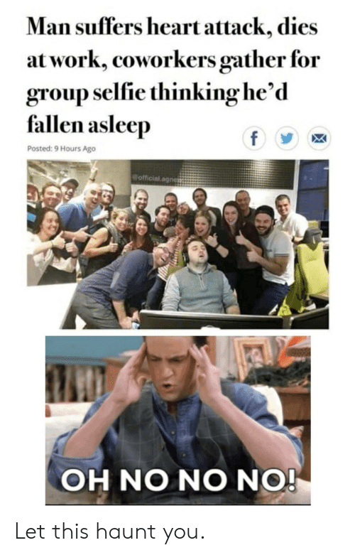 Coworkers: Man suffers heart attack, dies  at work, coworkers gather for  group selfie thinking he'd  fallen asleep  f  Posted: 9 Hours Ago  official.agnes  OH NO NO NO! Let this haunt you.