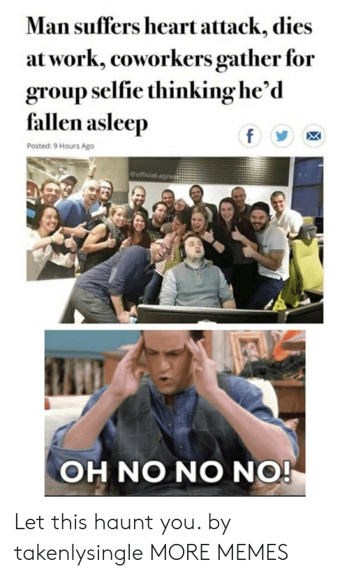 Coworkers: Man suffers heart attack, dies  at work, coworkers gather for  group selfie thinking he'd  fallen asleep  f  Posted: 9 Hours Ago  official.agnes  OH NO NO NO! Let this haunt you. by takenlysingle MORE MEMES