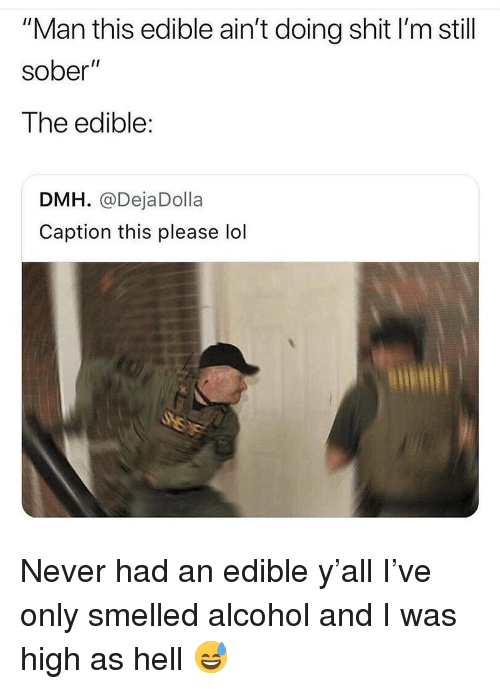 """Funny, Lol, and Shit: """"Man this edible ain't doing shit I'm still  sober""""  The edible:  DMH. @DejaDolla  Caption this please lol Never had an edible y'all I've only smelled alcohol and I was high as hell 😅"""