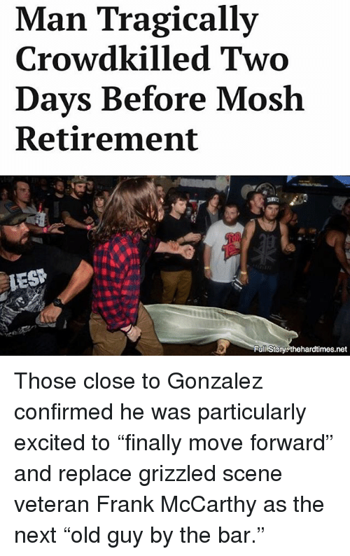 """Moshs: Man Tragically  Crowdkilled Two  Days Before Mosh  Retirement  HES  Full Story thehardtimes.net Those close to Gonzalez confirmed he was particularly excited to """"finally move forward"""" and replace grizzled scene veteran Frank McCarthy as the next """"old guy by the bar."""""""