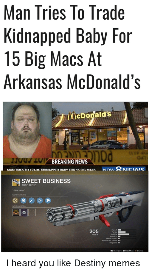 """Rifle: Man Tries lo Trade  Kidnapped Baby For  15 Big Macs At  Arkansas McDonald's  McDonald's  BREAKING NEWS  NON Ω NICIA/C  MAN TRIES TO TRADE KIDNAppED RARY FOR 15 RIG MACS  SWEET BUSINESS  AUTO RIFLE  I love my job.""""  WEAPON PERKS  WEAPON MODS  205  Impact  Range  ATTACK  Reload Speed ■  Rounds Per Minute 360  Magazine 99  12 Show Lore Hide Menu Dismiss I heard you like Destiny memes"""