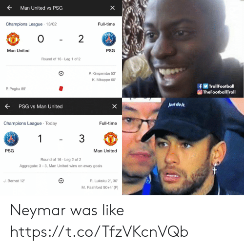 "Goals, Memes, and Neymar: Man United vs PSG  Champions League 13/02  Full-time  AR  0  Man United  Round of 16 Leg 1 of 2  P. Kimpembe 53'  K. Mbappe 60'  fTrollFootball  TheFootballTroll  P Pogba 89""  K  PSG vs Man United  st do te  Champions League Today  Full-time  3  PSG  Man United  Round of 16 Leg 2 of 2  Aggregate: 3- 3, Man United wins on away goals  J. Bernat 12""  R. Lukaku 2', 30  M. Rashford 90+4' (P) Neymar was like https://t.co/TfzVKcnVQb"