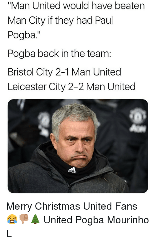 "Leicester City: ""Man United would have beaten  Man City if they had Paul  Pogba.""  Pogba back in the team:  Bristol City 2-1 Man United  Leicester City 2-2 Man United  adidas Merry Christmas United Fans 😂👎🏽🌲 United Pogba Mourinho L"