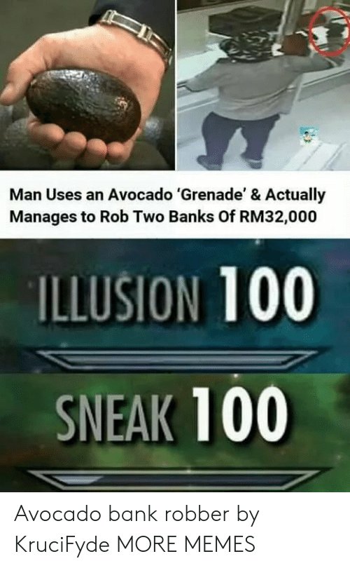 Illusion 100: Man Uses an Avocado 'Grenade' & Actually  Manages to Rob Two Banks Of RM32,000  ILLUSION 100  SNEAK 100 Avocado bank robber by KruciFyde MORE MEMES