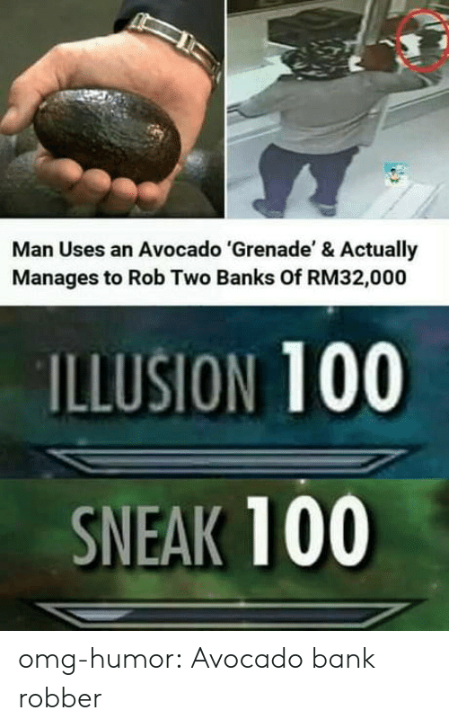 Illusion 100: Man Uses an Avocado 'Grenade' & Actually  Manages to Rob Two Banks Of RM32,000  ILLUSION 100  SNEAK 100 omg-humor:  Avocado bank robber
