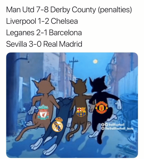 Barcelona, Chelsea, and Memes: Man Utd 7-8 Derby County (penalties)  Liverpool 1-2 Chelsea  Leganes 2-1 Barcelona  Sevilla 3-0 Real Madrid  0 TrollFoofball  TheTrollFootball Ins  lasie