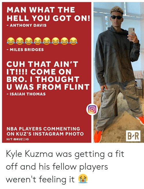 Instagram, Nba, and Anthony Davis: MAN WHAT THE  HELL YOU GOT ON!  - ANTHONY DAVIS  - MILES BRIDGES  CUH THAT AIN'T  IT!!!! COME ON  BRO.I THOUGHT  U WAS FROM FLINT  - ISAIAH THOMAS  NBA PLAYERS COMMENTING  BR  ON KUZ'S INSTAGRAM PHOTO  H/T KUZ I IG Kyle Kuzma was getting a fit off and his fellow players weren't feeling it 😭