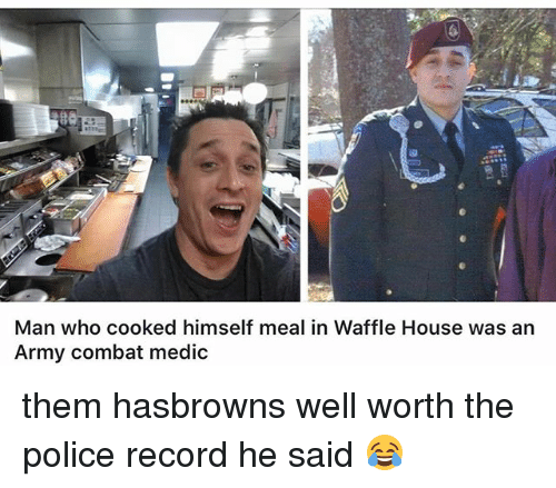 Waffle House: Man who cooked himself meal in Waffle House was an  Army combat medic them hasbrowns well worth the police record he said 😂