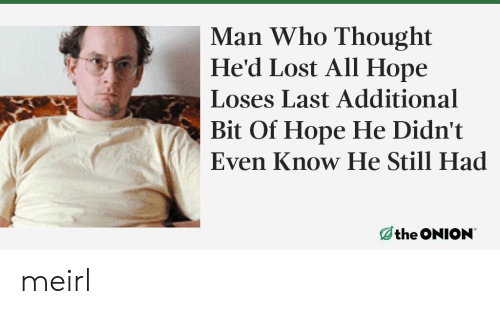 Lost, Hope, and Thought: Man Who Thought  He'd Lost All Hope  Loses Last Additional  Bit Of Hope He Didn't  Even Know He Still Had meirl