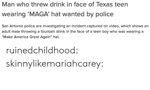 """San Antonio: Man who threw drink in face of Texas teen  wearing 'MAGA' hat wanted by police  San Antonio police are investigating an incident captured on video, which shows an  adult male throwing a fountain drink in the face of a teen boy who was wearing a  """"Make America Great Again"""" hat. ruinedchildhood:  skinnylikemariahcarey:"""