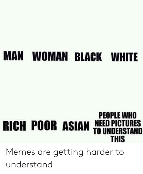 black & white: MAN WOMAN BLACK WHITE  PEOPLE WHO  RICH POOR ASIAN NEED PICTURES  TO UNDERSTAND  THIS Memes are getting harder to understand