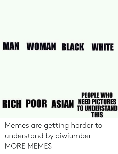 black & white: MAN WOMAN BLACK WHITE  PEOPLE WHO  RICH POOR ASIAN NEED PICTURES  TO UNDERSTAND  THIS Memes are getting harder to understand by qiwiumber MORE MEMES