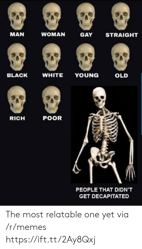 black & white: MAN  WOMAN  GAY  STRAIGHT  BLACK  WHITE YOUNG  OLD  RICH  POOR  PEOPLE THAT DIDN'T  GET DECAPITATED The most relatable one yet via /r/memes https://ift.tt/2Ay8Qxj