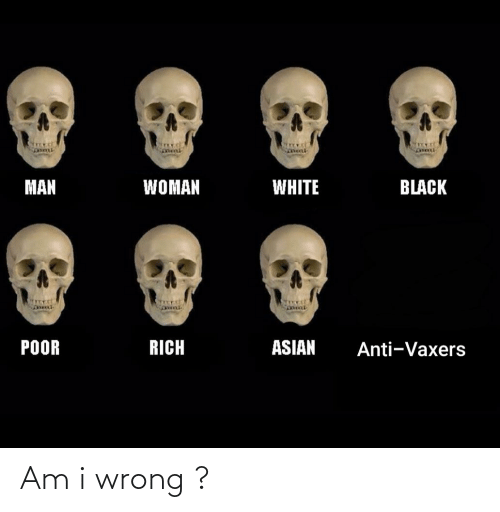 Asian, Black, and White: MAN  WOMAN  WHITE  BLACK  POOR  RICH  ASIAN  Anti-Vaxers Am i wrong ?